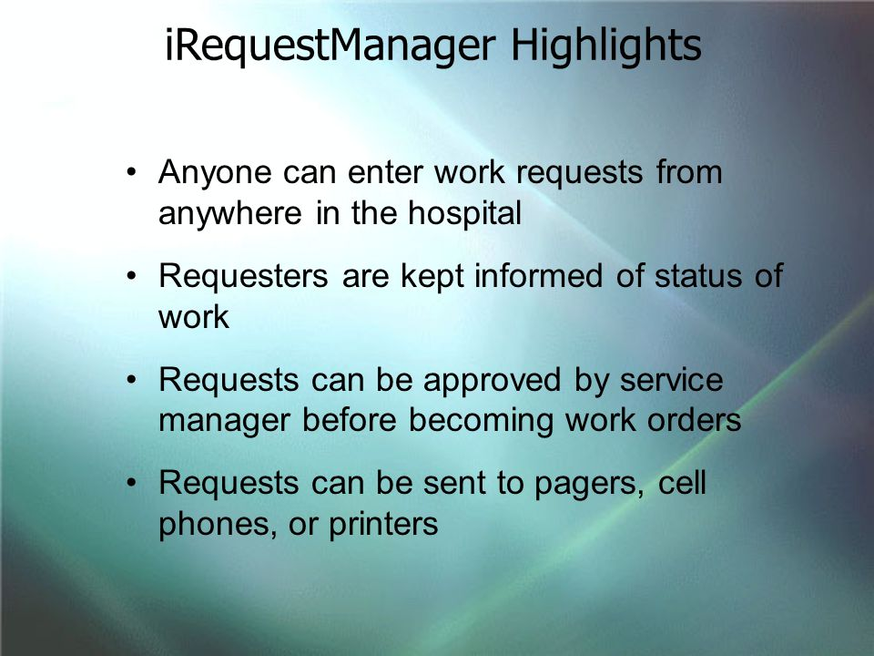 Anyone can enter work requests from anywhere in the hospital Requesters are kept informed of status of work Requests can be approved by service manage