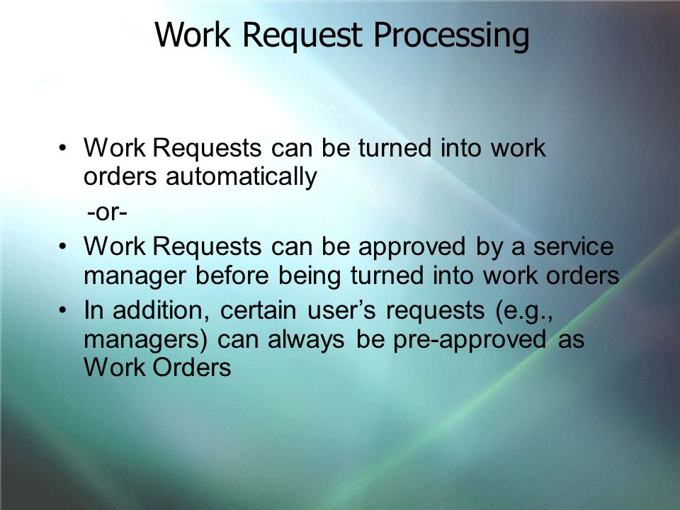 Work Requests can be turned into work orders automatically -or- Work Requests can be approved by a service manager before being turned into work order