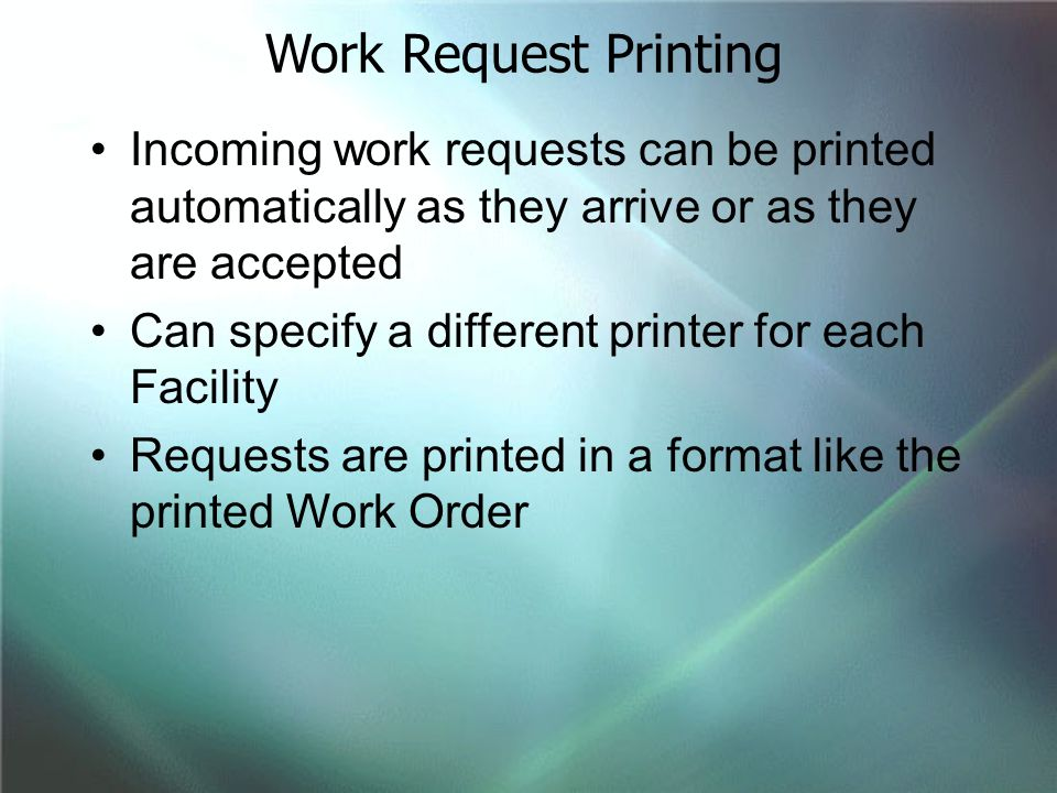 Incoming work requests can be printed automatically as they arrive or as they are accepted Can specify a different printer for each Facility Requests are printed in a format like the printed Work Order Work Request Printing