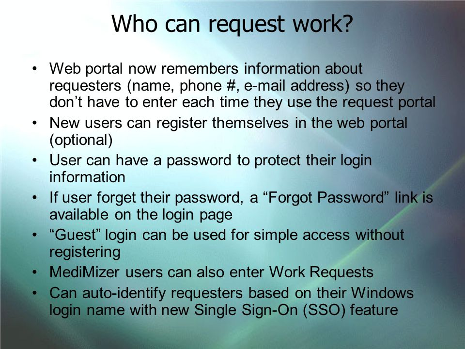 Web portal now remembers information about requesters (name, phone #, e-mail address) so they don't have to enter each time they use the request portal New users can register themselves in the web portal (optional) User can have a password to protect their login information If user forget their password, a Forgot Password link is available on the login page Guest login can be used for simple access without registering MediMizer users can also enter Work Requests Can auto-identify requesters based on their Windows login name with new Single Sign-On (SSO) feature Who can request work?