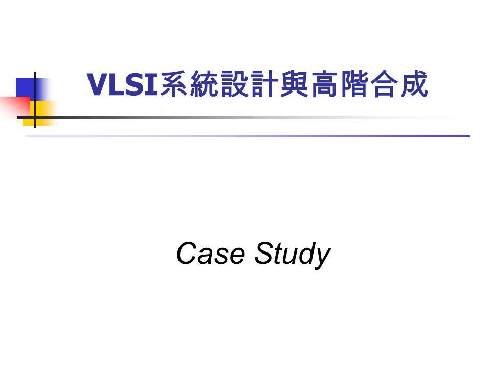 Case Study VLSI 系統設計與高階合成