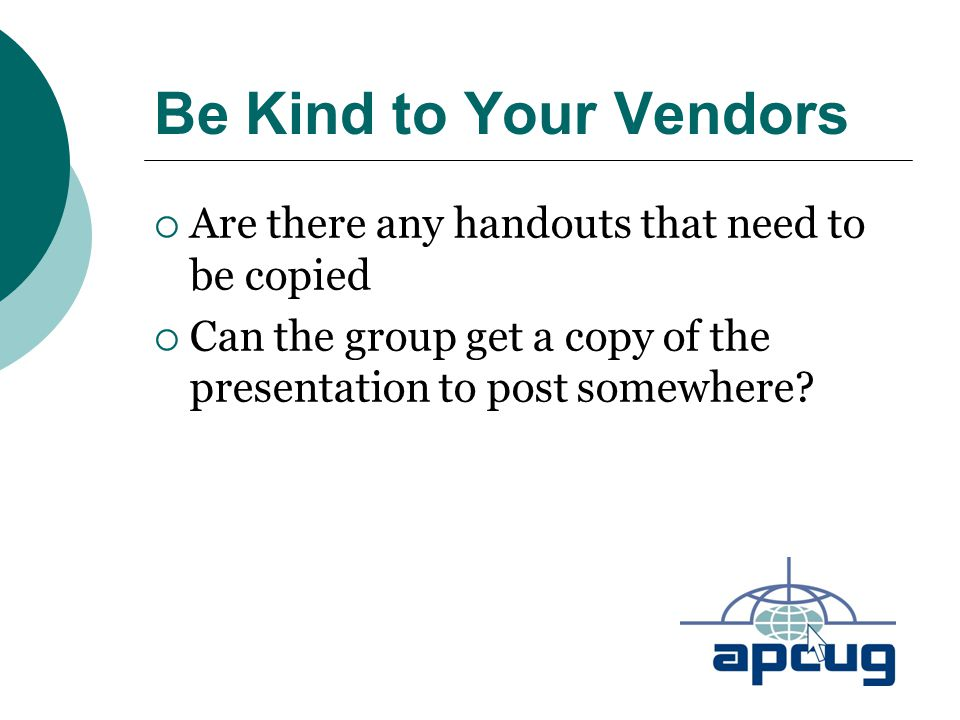 Be Kind to Your Vendors  Are there any handouts that need to be copied  Can the group get a copy of the presentation to post somewhere