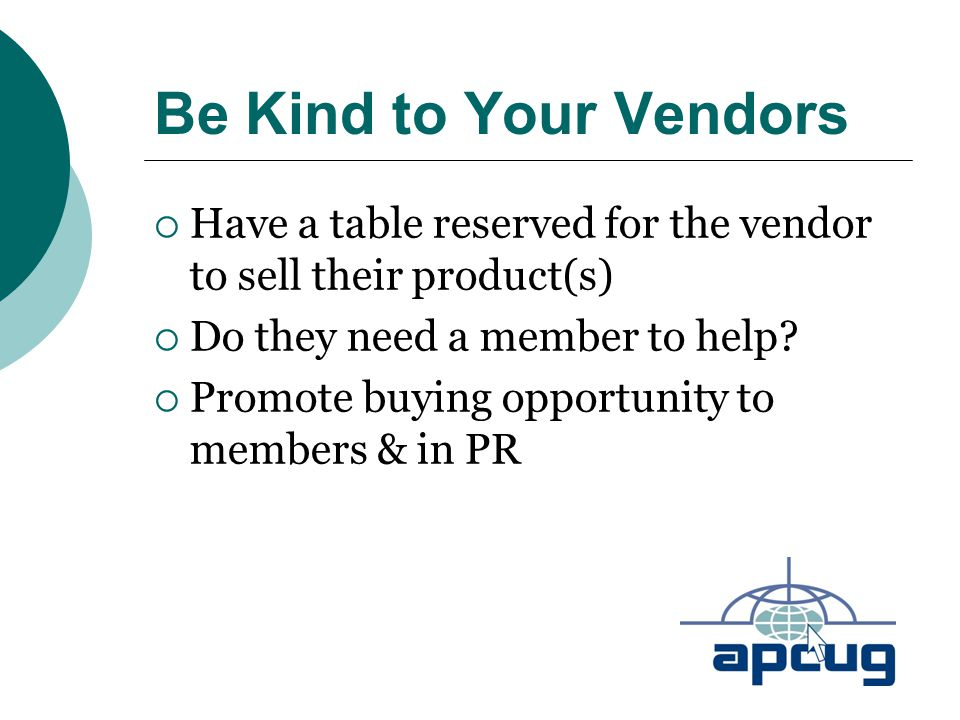 Be Kind to Your Vendors  Have a table reserved for the vendor to sell their product(s)  Do they need a member to help.
