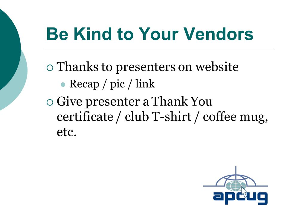 Be Kind to Your Vendors  Thanks to presenters on website Recap / pic / link  Give presenter a Thank You certificate / club T-shirt / coffee mug, etc.