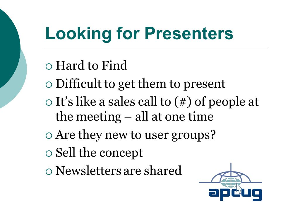 Looking for Presenters  Hard to Find  Difficult to get them to present  It's like a sales call to (#) of people at the meeting – all at one time 