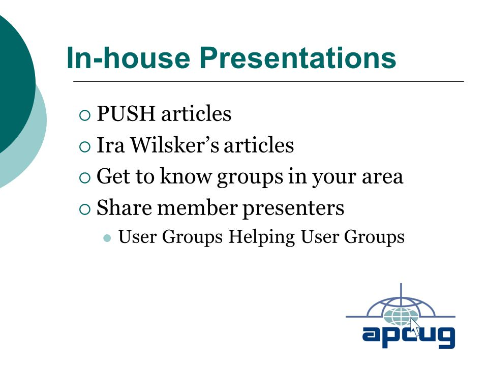 In-house Presentations  PUSH articles  Ira Wilsker's articles  Get to know groups in your area  Share member presenters User Groups Helping User Groups
