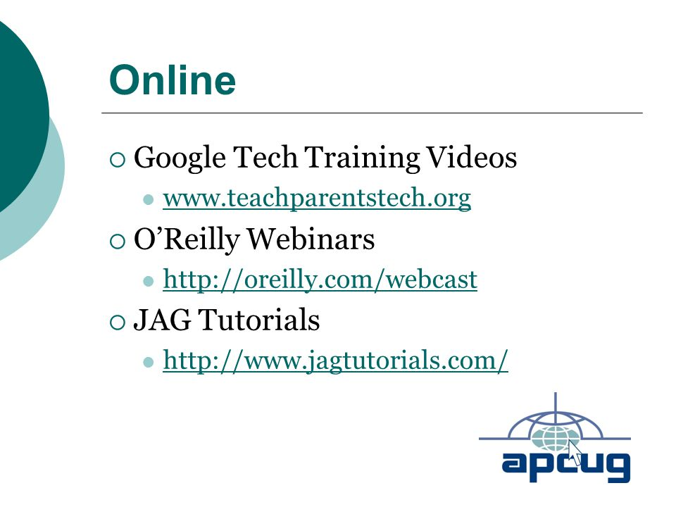 Online  Google Tech Training Videos www.teachparentstech.org  O'Reilly Webinars http://oreilly.com/webcast  JAG Tutorials http://www.jagtutorials.com/