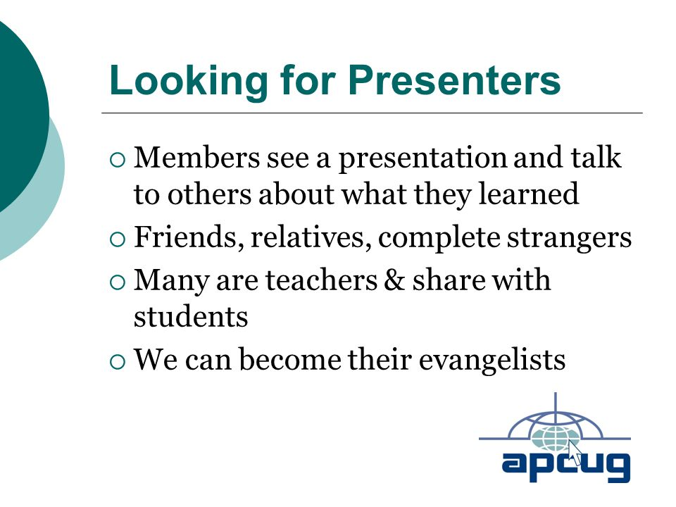 Looking for Presenters  Members see a presentation and talk to others about what they learned  Friends, relatives, complete strangers  Many are tea