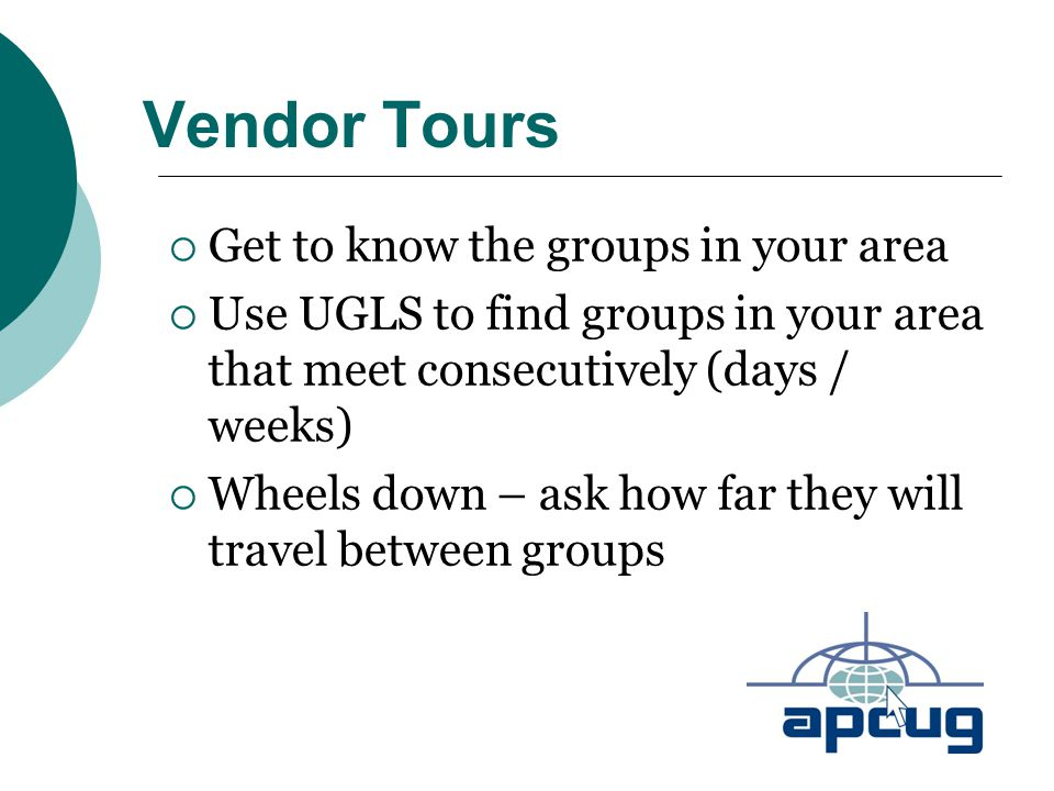Vendor Tours  Get to know the groups in your area  Use UGLS to find groups in your area that meet consecutively (days / weeks)  Wheels down – ask h