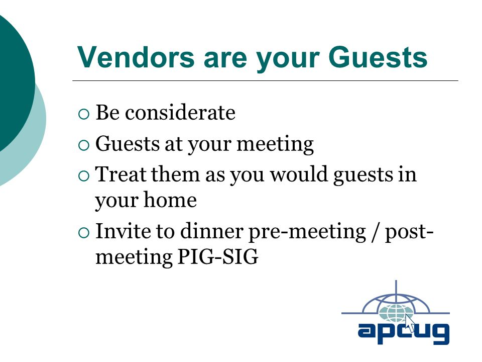 Vendors are your Guests  Be considerate  Guests at your meeting  Treat them as you would guests in your home  Invite to dinner pre-meeting / post- meeting PIG-SIG