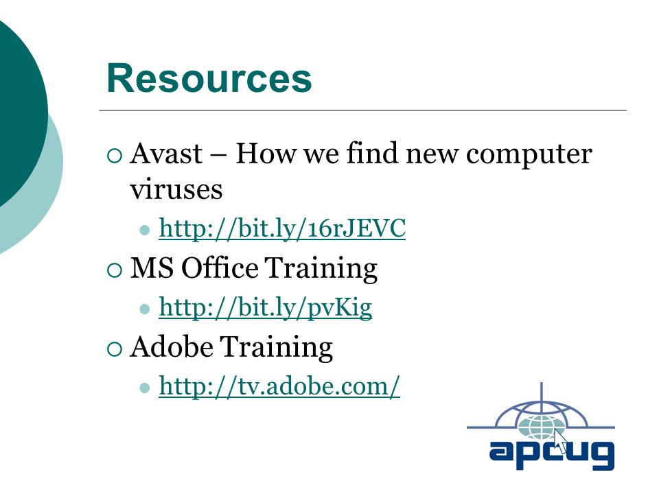 Resources  Avast – How we find new computer viruses http://bit.ly/16rJEVC  MS Office Training http://bit.ly/pvKig  Adobe Training http://tv.adobe.c