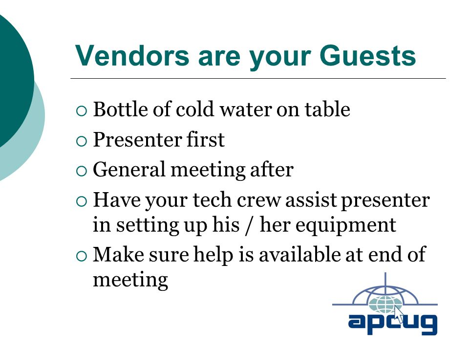 Vendors are your Guests  Bottle of cold water on table  Presenter first  General meeting after  Have your tech crew assist presenter in setting up his / her equipment  Make sure help is available at end of meeting