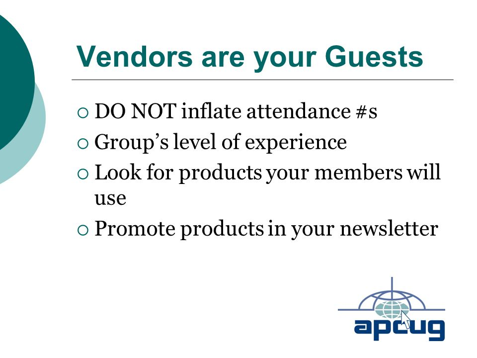 Vendors are your Guests  DO NOT inflate attendance #s  Group's level of experience  Look for products your members will use  Promote products in your newsletter