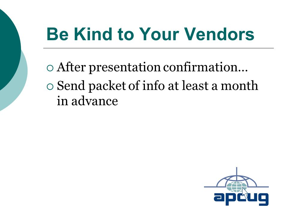 Be Kind to Your Vendors  After presentation confirmation…  Send packet of info at least a month in advance