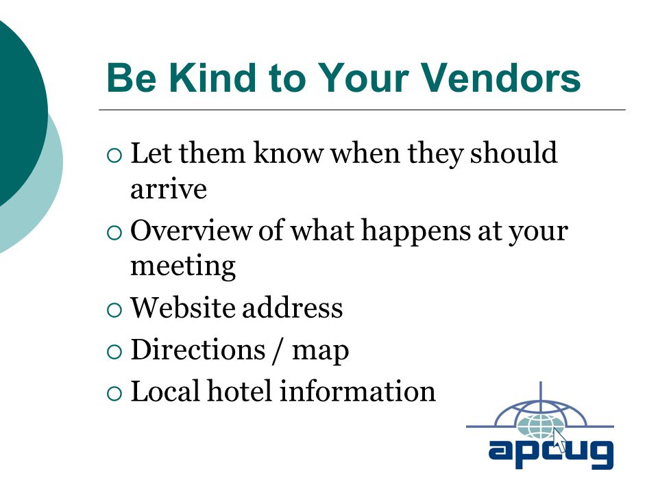 Be Kind to Your Vendors  Let them know when they should arrive  Overview of what happens at your meeting  Website address  Directions / map  Local hotel information