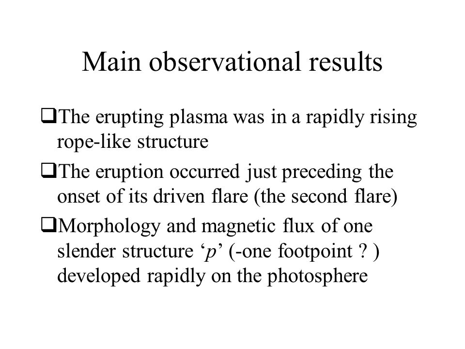 Main observational results  The erupting plasma was in a rapidly rising rope-like structure  The eruption occurred just preceding the onset of its driven flare (the second flare)  Morphology and magnetic flux of one slender structure 'p' (-one footpoint .