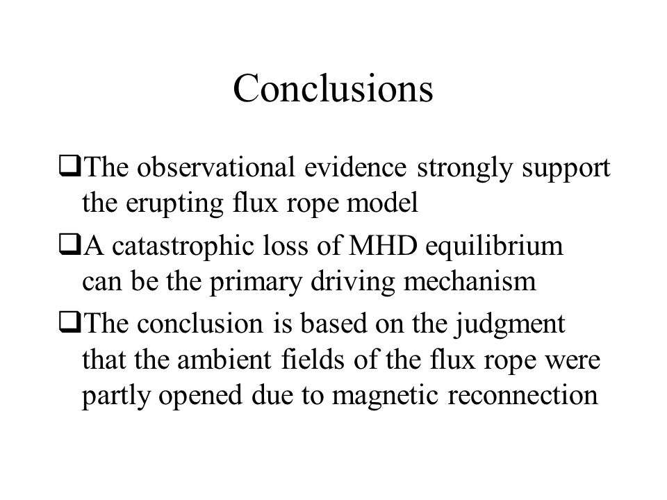 Conclusions  The observational evidence strongly support the erupting flux rope model  A catastrophic loss of MHD equilibrium can be the primary dri