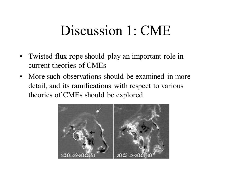 Discussion 1: CME Twisted flux rope should play an important role in current theories of CMEs More such observations should be examined in more detail, and its ramifications with respect to various theories of CMEs should be explored