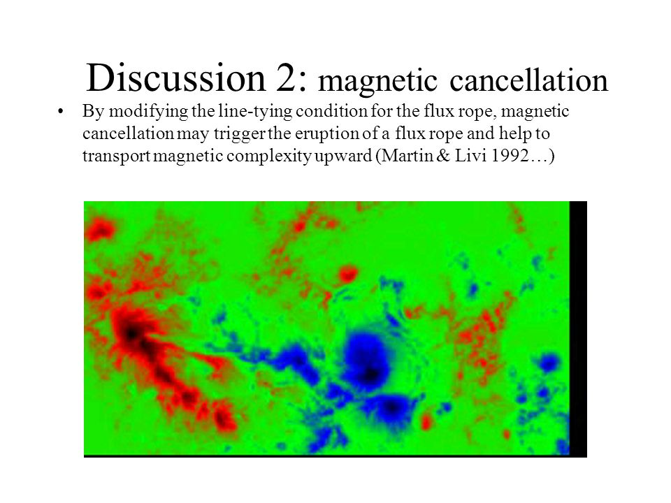 Discussion 2: magnetic cancellation By modifying the line-tying condition for the flux rope, magnetic cancellation may trigger the eruption of a flux rope and help to transport magnetic complexity upward (Martin & Livi 1992…)