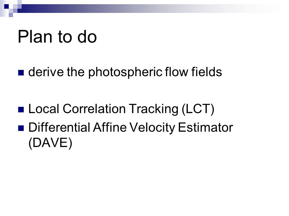 Plan to do derive the photospheric flow fields Local Correlation Tracking (LCT) Differential Affine Velocity Estimator (DAVE)