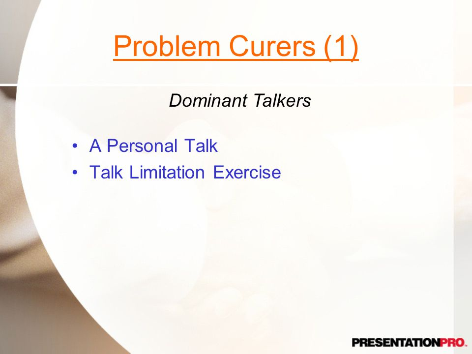 Problem Curers (1) A Personal Talk Talk Limitation Exercise Dominant Talkers