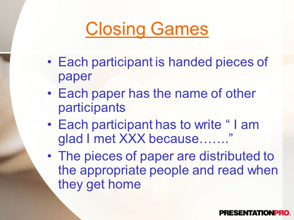Closing Games Each participant is handed pieces of paper Each paper has the name of other participants Each participant has to write I am glad I met XXX because……. The pieces of paper are distributed to the appropriate people and read when they get home