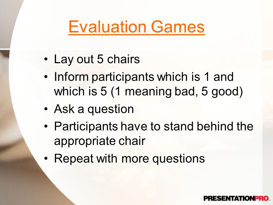 Evaluation Games Lay out 5 chairs Inform participants which is 1 and which is 5 (1 meaning bad, 5 good) Ask a question Participants have to stand behind the appropriate chair Repeat with more questions