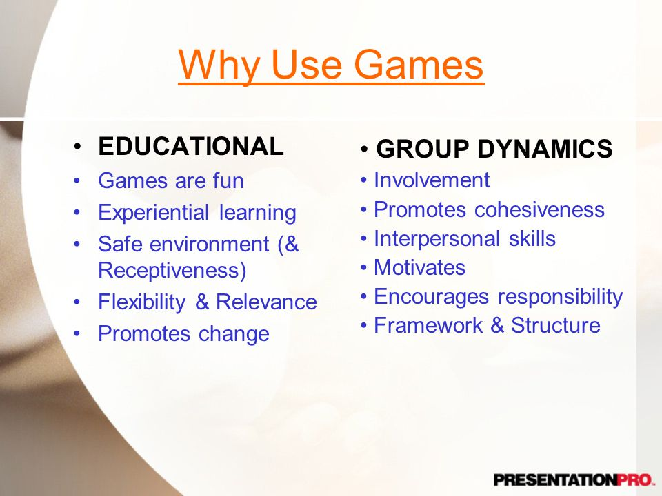 Why Use Games EDUCATIONAL Games are fun Experiential learning Safe environment (& Receptiveness) Flexibility & Relevance Promotes change GROUP DYNAMICS Involvement Promotes cohesiveness Interpersonal skills Motivates Encourages responsibility Framework & Structure