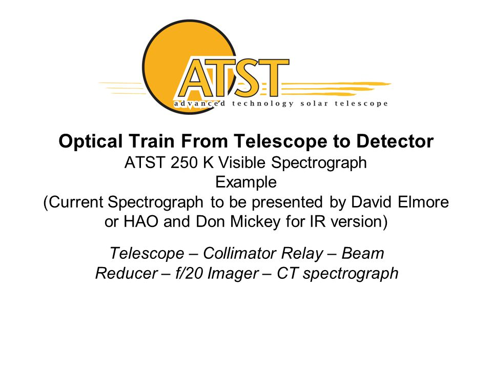 27 Optical Train From Telescope to Detector ATST 250 K Visible Spectrograph Example (Current Spectrograph to be presented by David Elmore or HAO and Don Mickey for IR version) Telescope – Collimator Relay – Beam Reducer – f/20 Imager – CT spectrograph