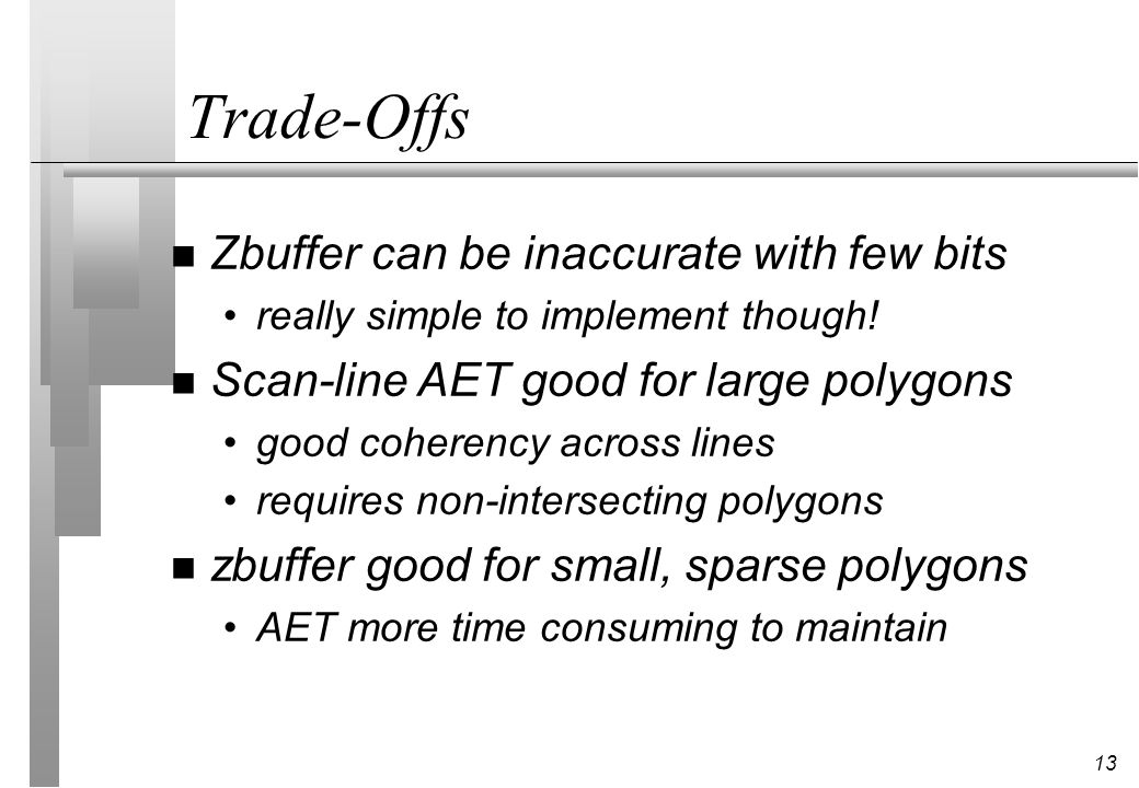 13 Trade-Offs n Zbuffer can be inaccurate with few bits really simple to implement though! n Scan-line AET good for large polygons good coherency acro