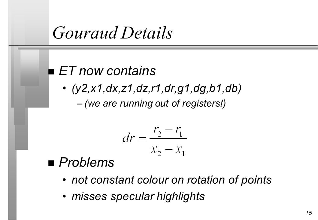 15 Gouraud Details n ET now contains (y2,x1,dx,z1,dz,r1,dr,g1,dg,b1,db) –(we are running out of registers!) n Problems not constant colour on rotation