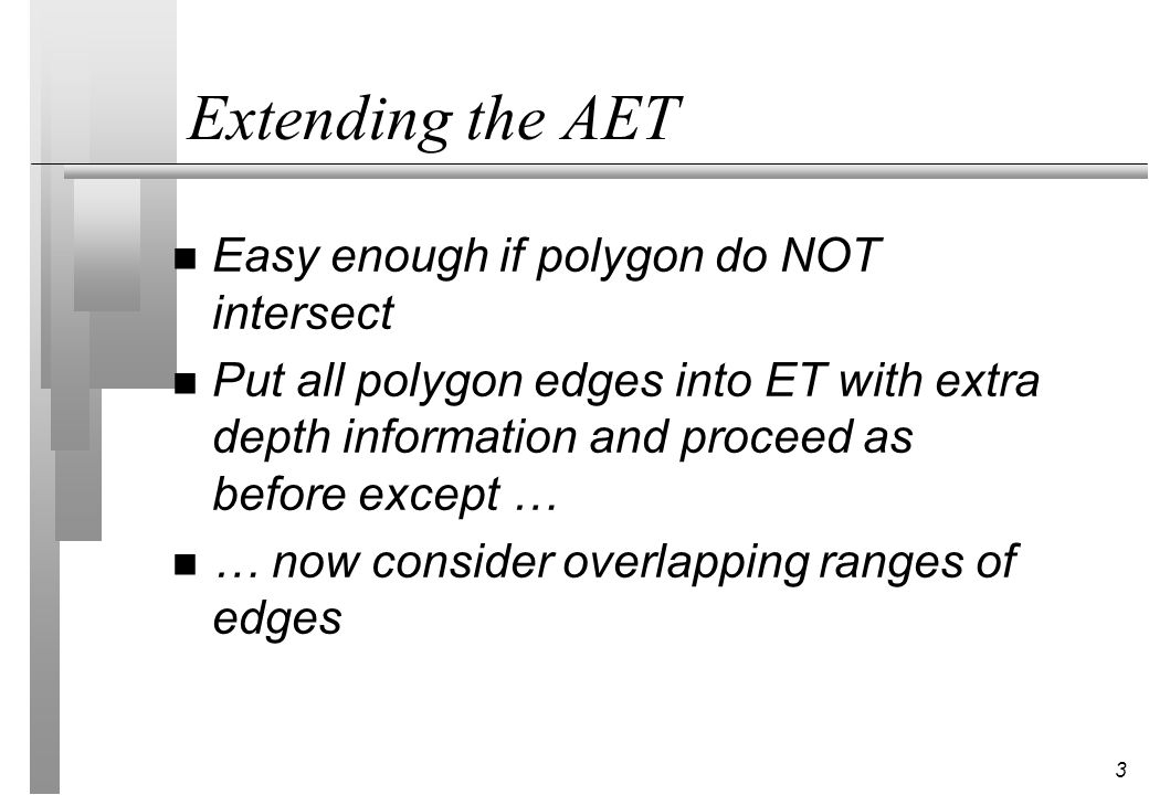 3 Extending the AET n Easy enough if polygon do NOT intersect n Put all polygon edges into ET with extra depth information and proceed as before excep