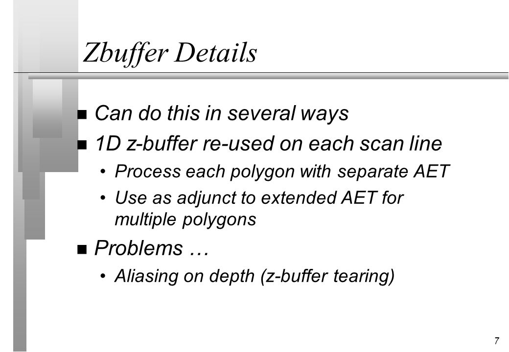 7 Zbuffer Details n Can do this in several ways n 1D z-buffer re-used on each scan line Process each polygon with separate AET Use as adjunct to exten