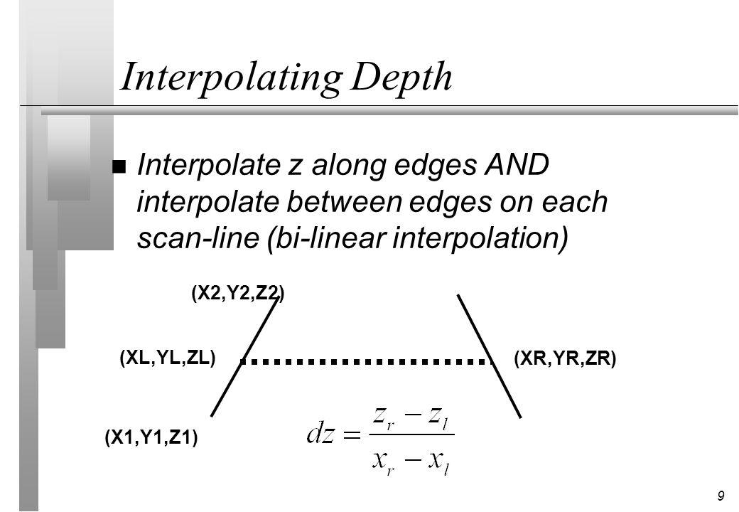 9 Interpolating Depth n Interpolate z along edges AND interpolate between edges on each scan-line (bi-linear interpolation) (X1,Y1,Z1) (X2,Y2,Z2) (XL,YL,ZL) (XR,YR,ZR)