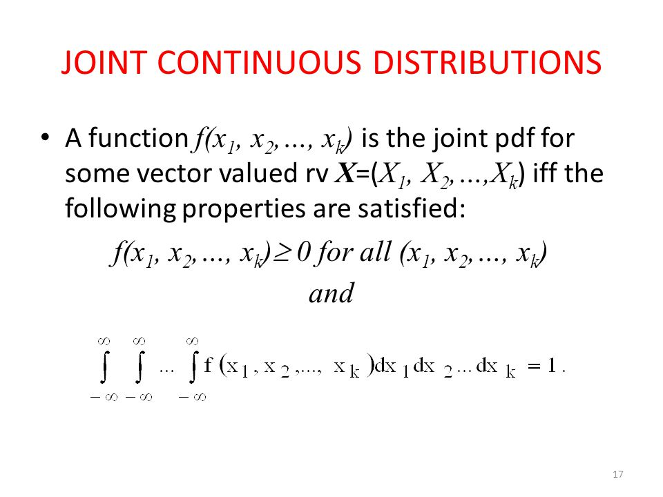 JOINT CONTINUOUS DISTRIBUTIONS A function f(x 1, x 2,…, x k ) is the joint pdf for some vector valued rv X =( X 1, X 2,…,X k ) iff the following properties are satisfied: f(x 1, x 2,…, x k )  0 for all (x 1, x 2,…, x k ) and 17