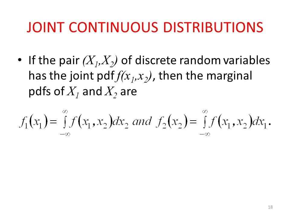 JOINT CONTINUOUS DISTRIBUTIONS If the pair (X 1,X 2 ) of discrete random variables has the joint pdf f(x 1,x 2 ), then the marginal pdfs of X 1 and X 2 are 18