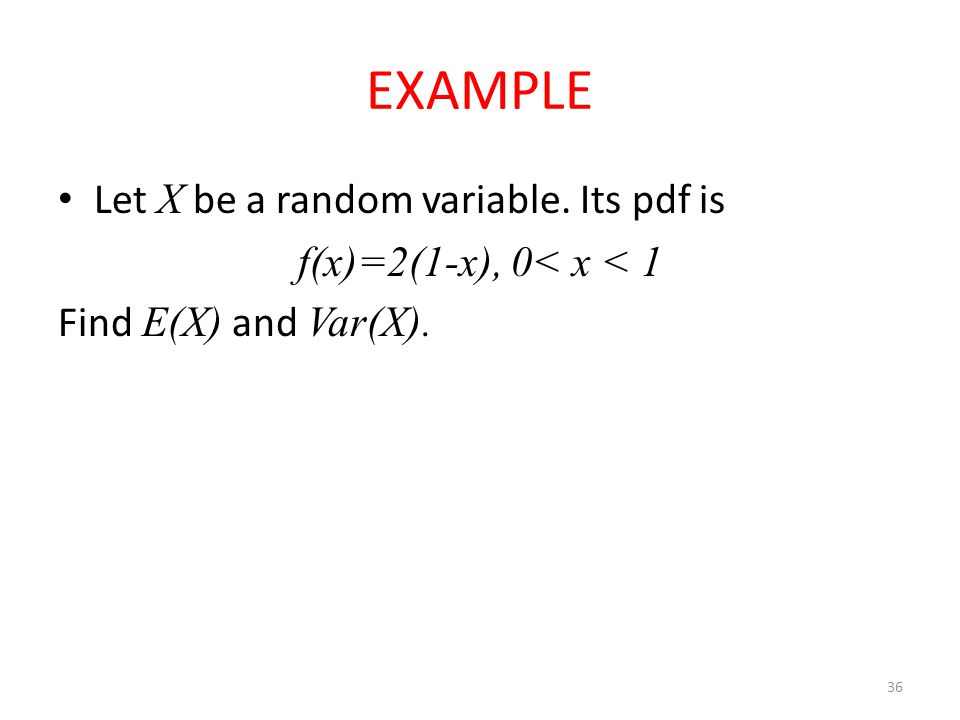 36 EXAMPLE Let X be a random variable. Its pdf is f(x)=2(1-x), 0< x < 1 Find E(X) and Var(X).