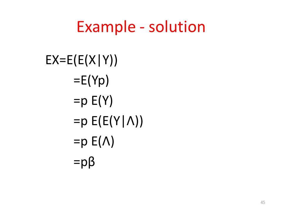 Example - solution EX=E(E(X|Y)) =E(Yp) =p E(Y) =p E(E(Y|Λ)) =p E(Λ) =pβ 45