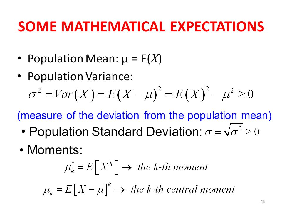 46 SOME MATHEMATICAL EXPECTATIONS Population Mean:  = E( X ) Population Variance: (measure of the deviation from the population mean) Population Standard Deviation: Moments: