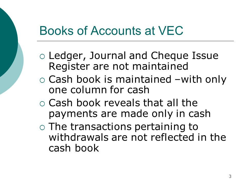 3 Books of Accounts at VEC  Ledger, Journal and Cheque Issue Register are not maintained  Cash book is maintained –with only one column for cash  Cash book reveals that all the payments are made only in cash  The transactions pertaining to withdrawals are not reflected in the cash book