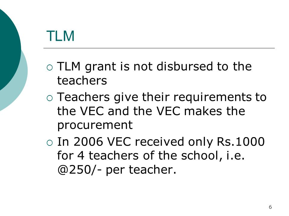 6 TLM  TLM grant is not disbursed to the teachers  Teachers give their requirements to the VEC and the VEC makes the procurement  In 2006 VEC received only Rs.1000 for 4 teachers of the school, i.e.