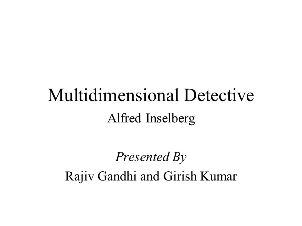 Multidimensional Detective Alfred Inselberg Presented By Rajiv Gandhi and Girish Kumar