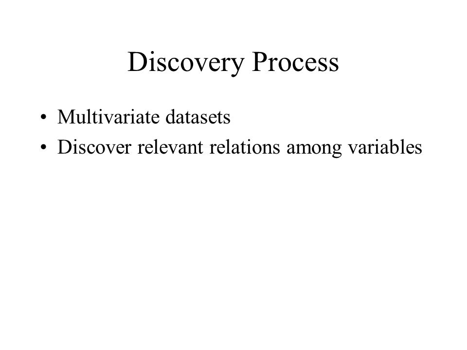 Discovery Process Multivariate datasets Discover relevant relations among variables