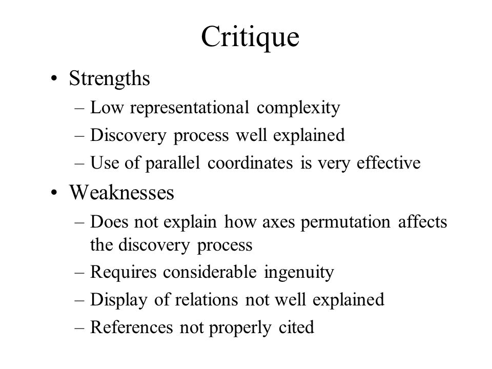 Critique Strengths –Low representational complexity –Discovery process well explained –Use of parallel coordinates is very effective Weaknesses –Does not explain how axes permutation affects the discovery process –Requires considerable ingenuity –Display of relations not well explained –References not properly cited