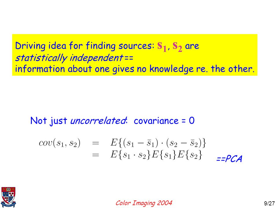Color Imaging 2004 9 9/27 Driving idea for finding sources: s 1, s 2 are statistically independent == information about one gives no knowledge re.