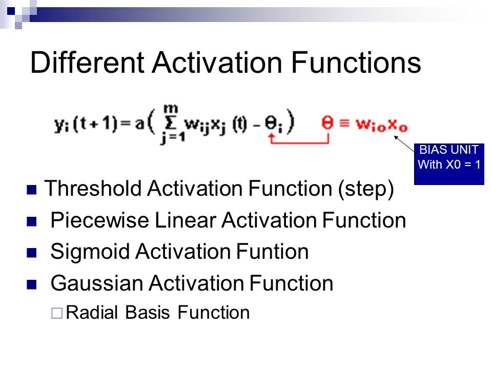 Different Activation Functions Threshold Activation Function (step) Piecewise Linear Activation Function Sigmoid Activation Funtion Gaussian Activation Function  Radial Basis Function BIAS UNIT With X0 = 1