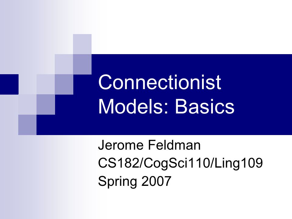 Connectionist Models: Basics Jerome Feldman CS182/CogSci110/Ling109 Spring 2007