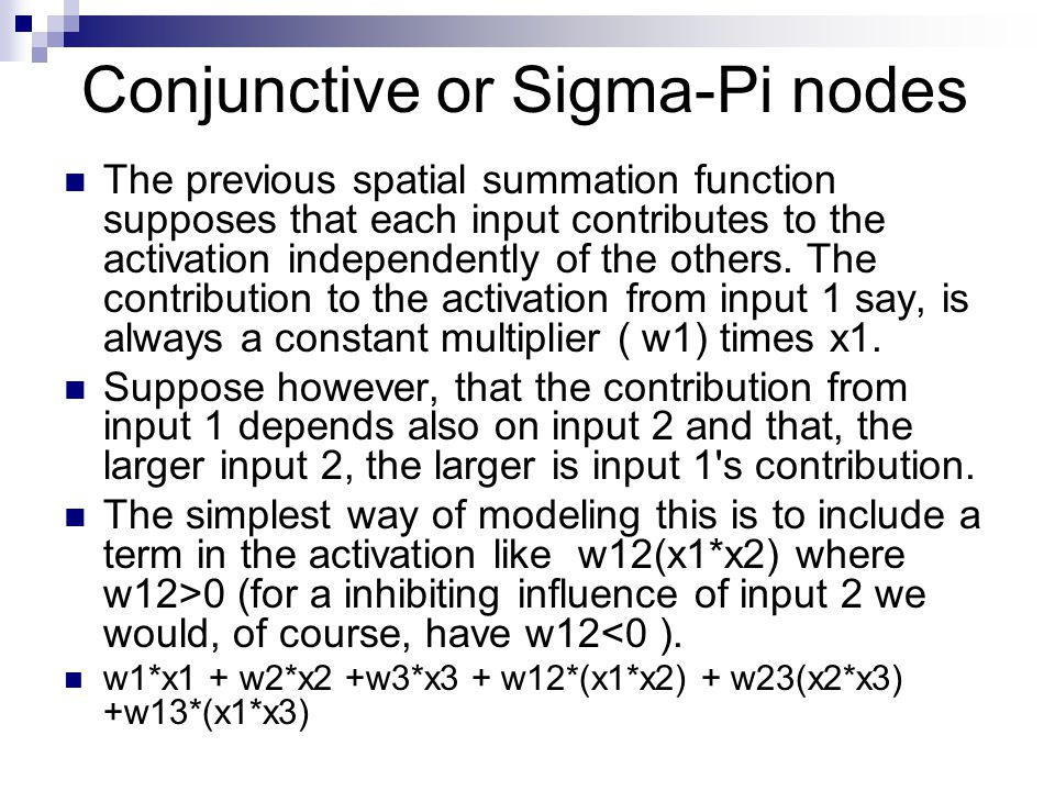 Conjunctive or Sigma-Pi nodes The previous spatial summation function supposes that each input contributes to the activation independently of the others.