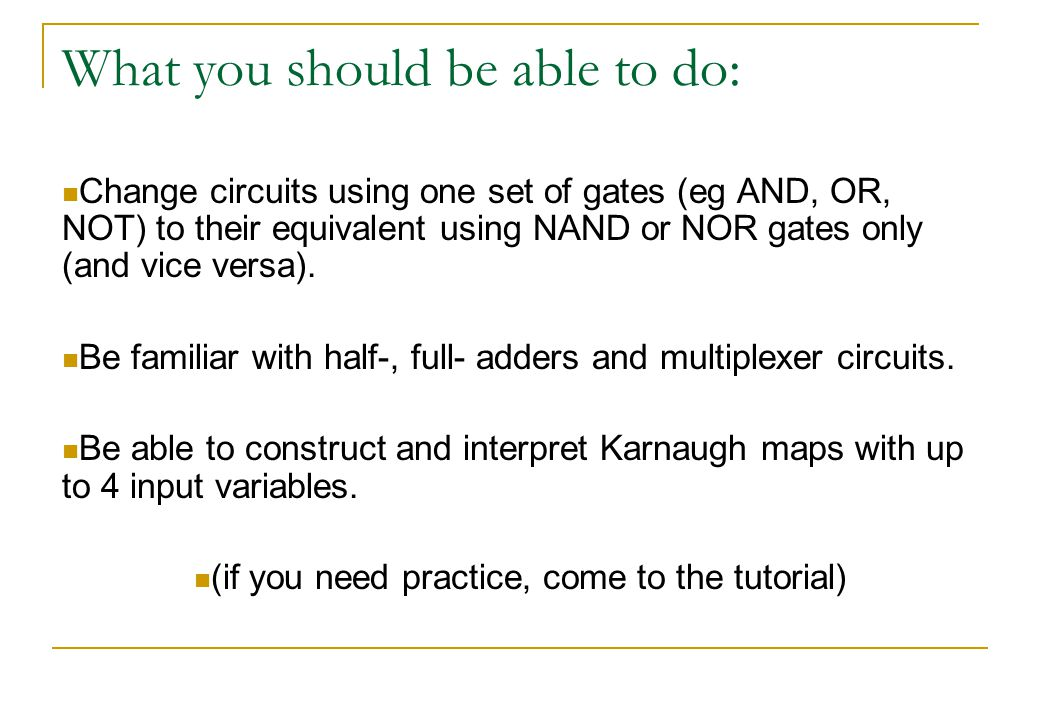 What you should be able to do: Change circuits using one set of gates (eg AND, OR, NOT) to their equivalent using NAND or NOR gates only (and vice versa).