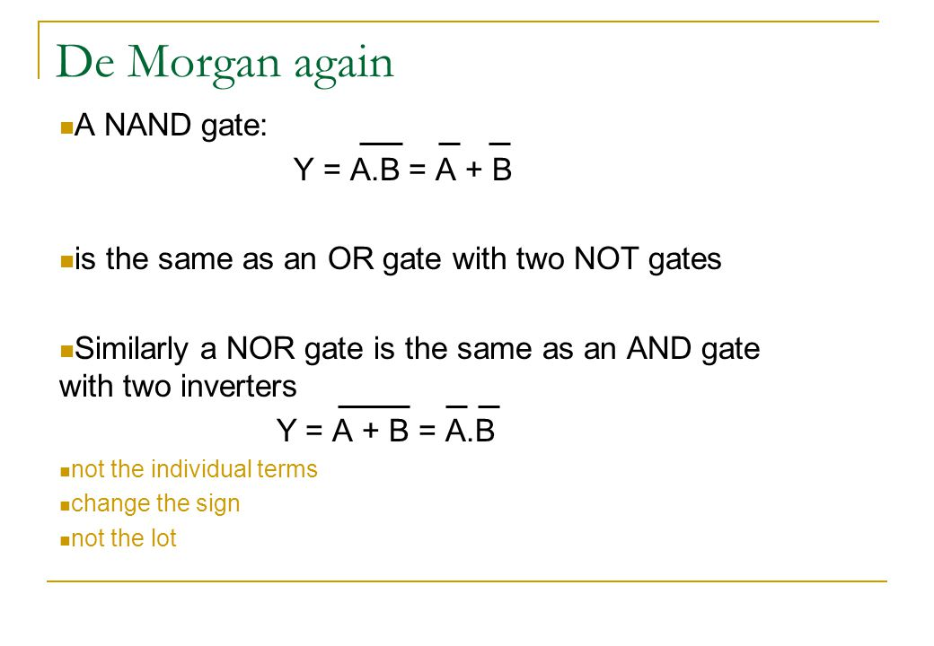 De Morgan again A NAND gate: Y = A.B = A + B is the same as an OR gate with two NOT gates Similarly a NOR gate is the same as an AND gate with two inverters Y = A + B = A.B not the individual terms change the sign not the lot